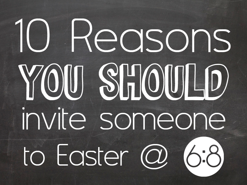 10 Reasons You Should Invite Someone To Easter – 2016