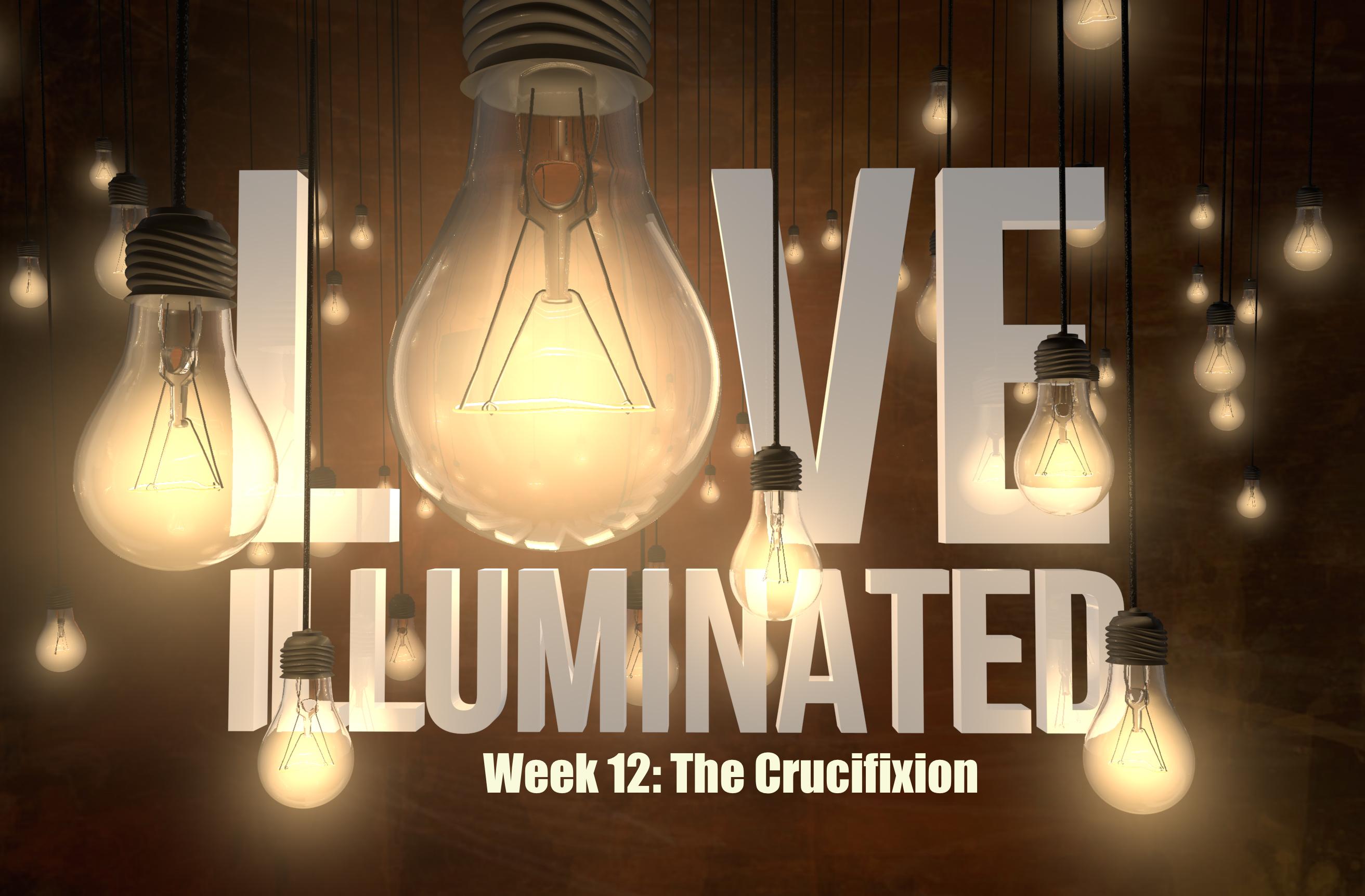 Love Illuminated, Part 12: The Crucifixion