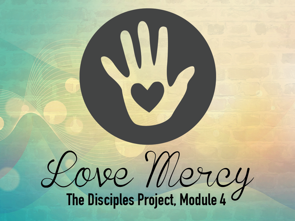 The Disciples Project, Module 4: Love Mercy
