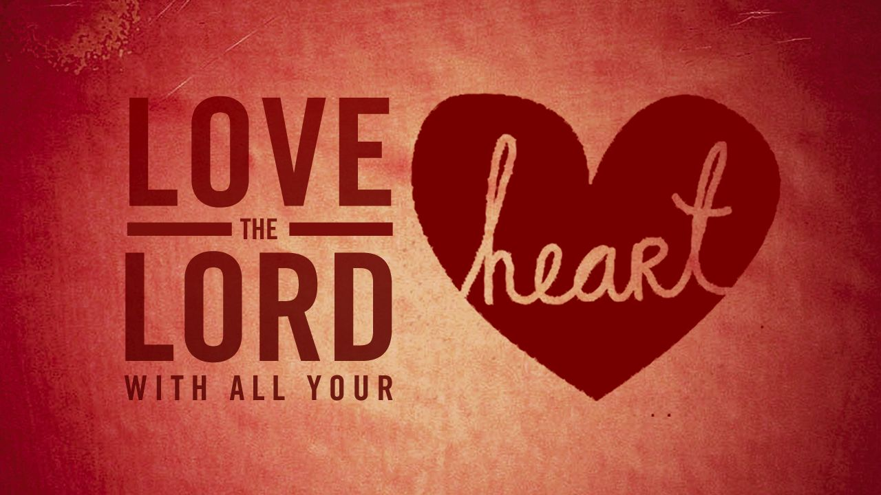 Love The Lord With All Your Heart, Part 1: What Drives Us