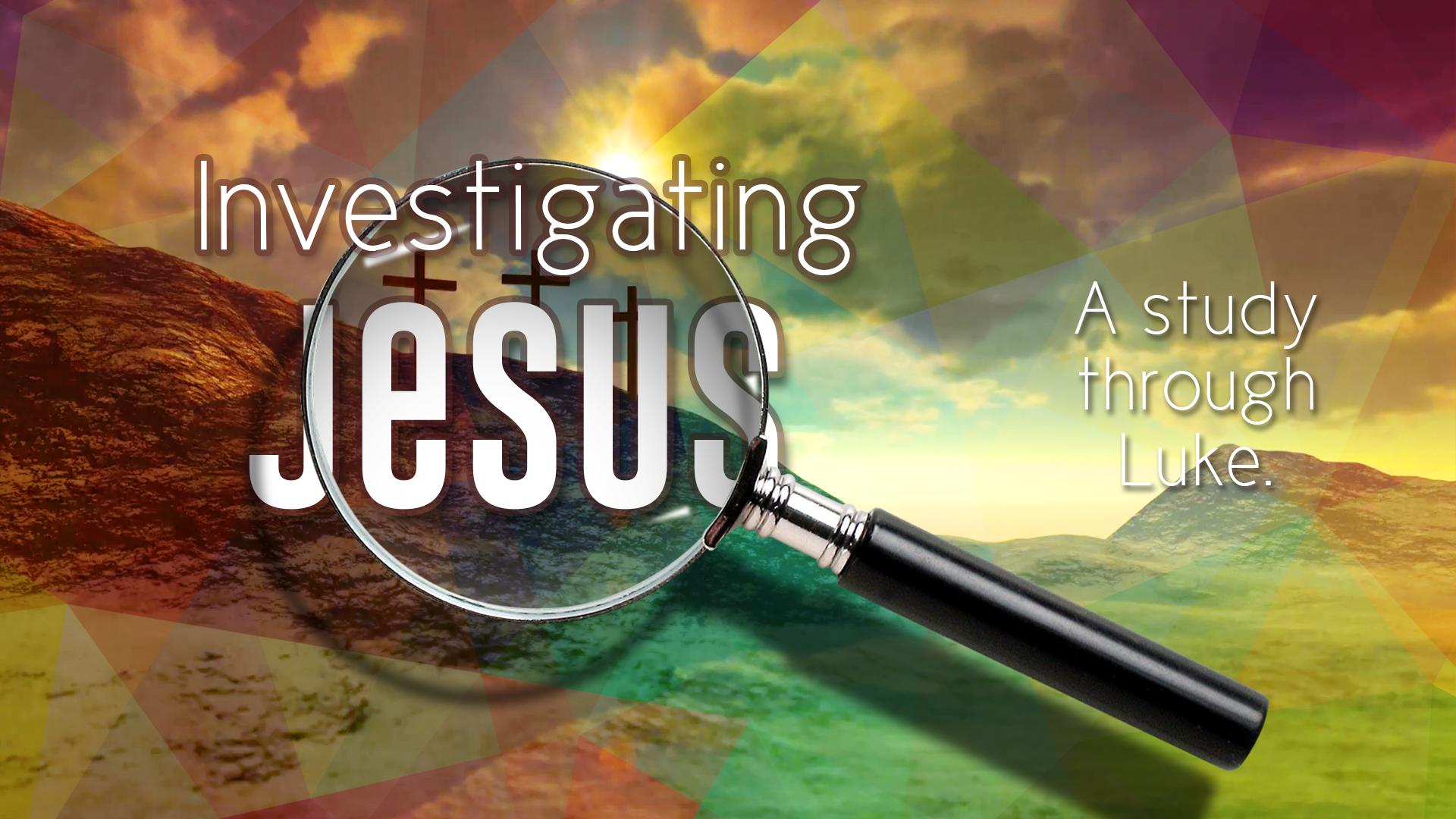 Investigating Jesus: A Study Through Luke