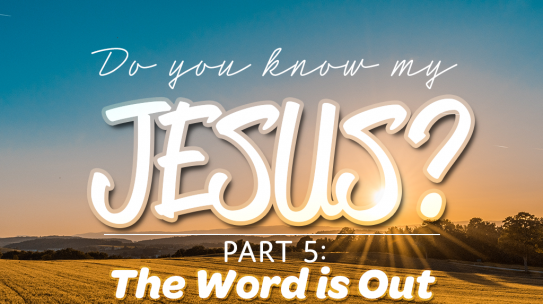 Do You Know My Jesus, Part 5: The Word Is Out