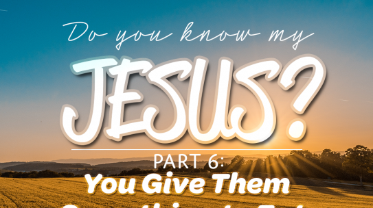 Do You Know My Jesus, Part 6: You Give Them Something To Eat