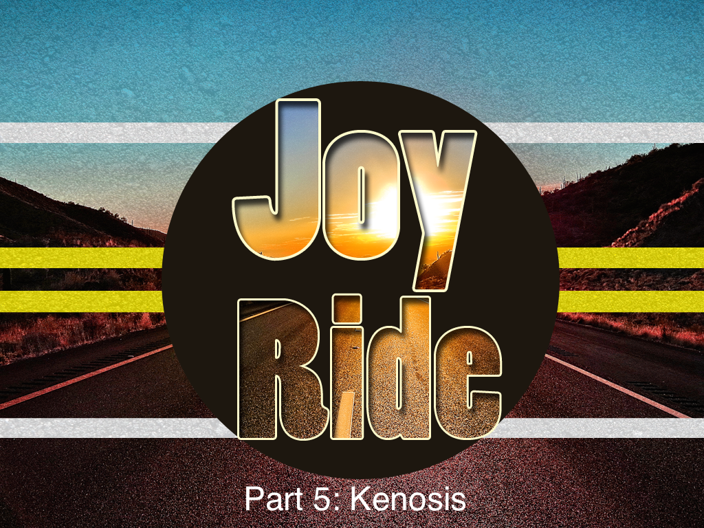 Joy Ride, Part 5: Kenosis